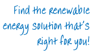 Find the renewable  energy solution that's  right for you!